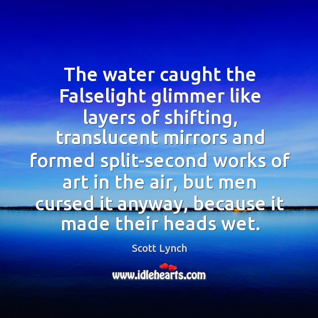 The water caught the Falselight glimmer like layers of shifting, translucent mirrors Scott Lynch Picture Quote