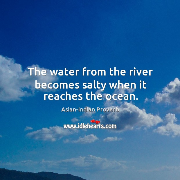 The water from the river becomes salty when it reaches the ocean. Asian-Indian Proverbs Image
