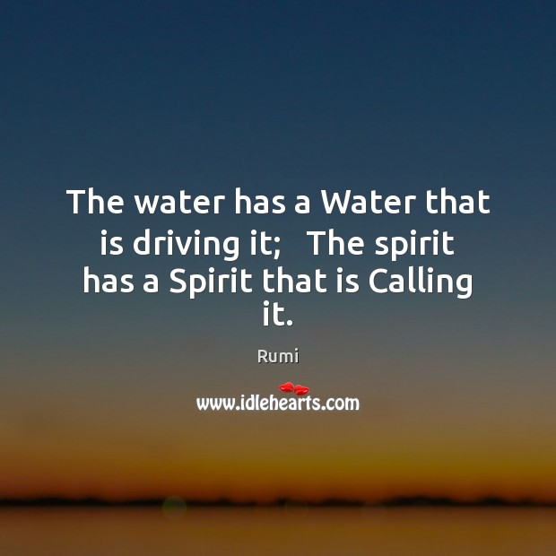 The water has a Water that is driving it;   The spirit has a Spirit that is Calling it. Driving Quotes Image
