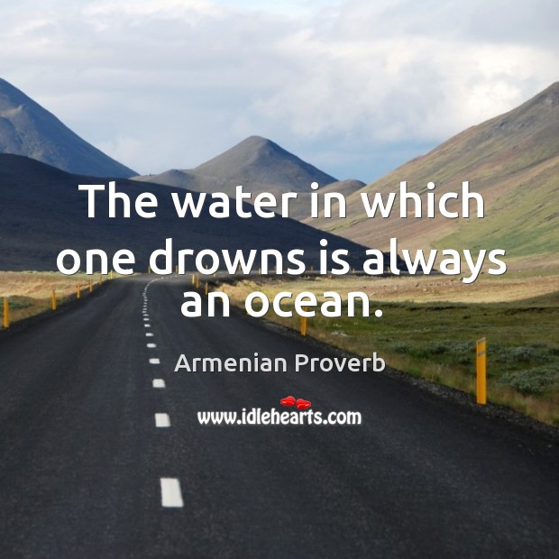 The water in which one drowns is always an ocean. Image