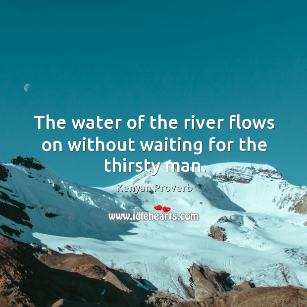 The water of the river flows on without waiting for the thirsty man. Kenyan Proverbs Image