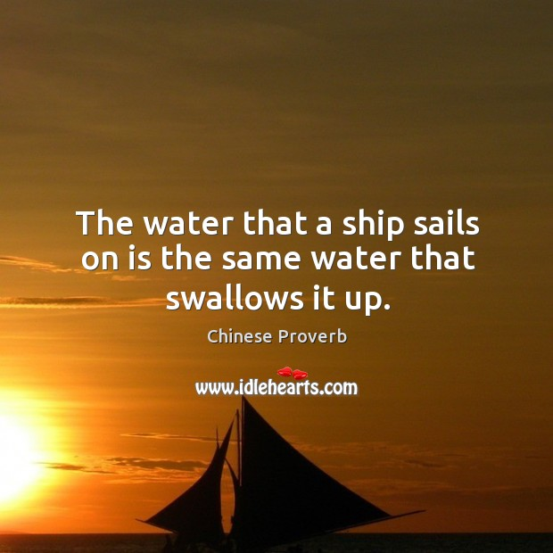 Image, The water that a ship sails on is the same water that swallows it up.