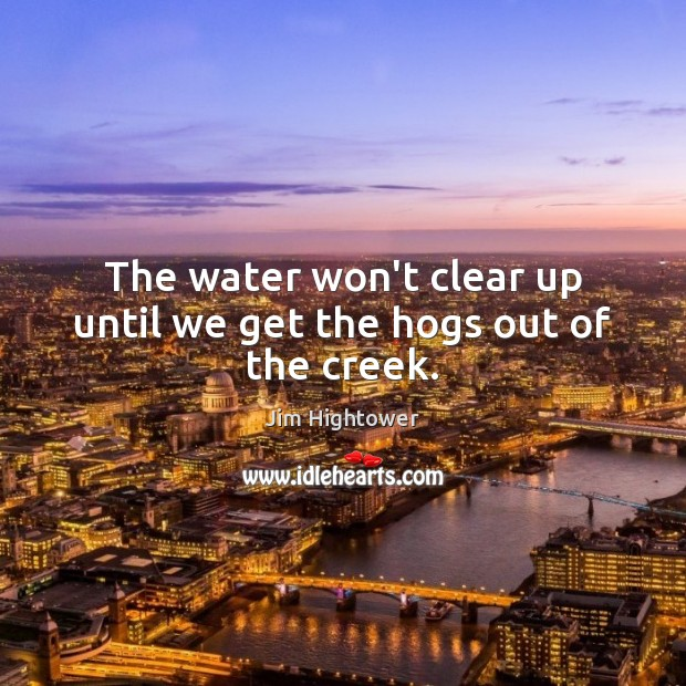 The water won't clear up until we get the hogs out of the creek. Jim Hightower Picture Quote