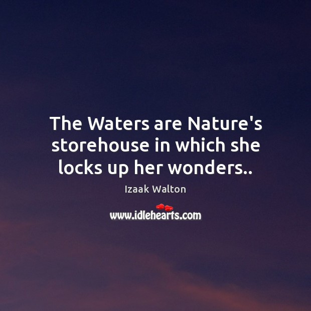 The Waters are Nature's storehouse in which she locks up her wonders.. Izaak Walton Picture Quote