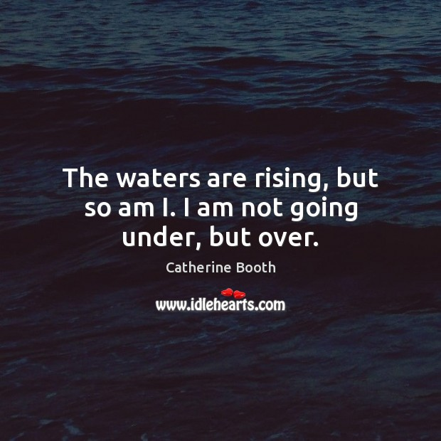 The waters are rising, but so am I. I am not going under, but over. Image