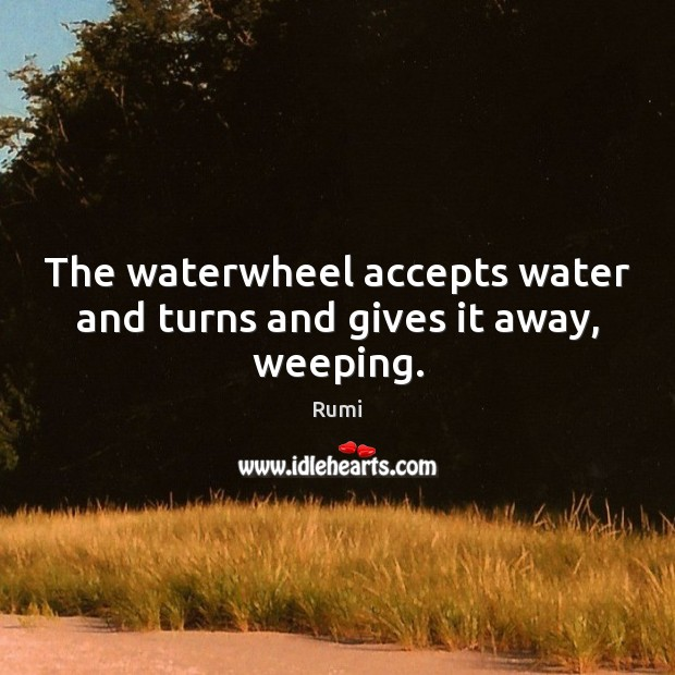 The waterwheel accepts water and turns and gives it away, weeping. Image