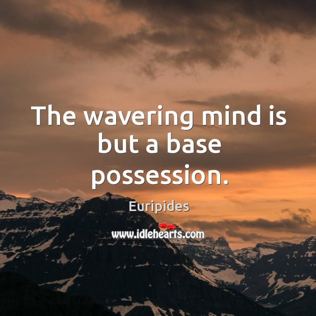 The wavering mind is but a base possession. Image