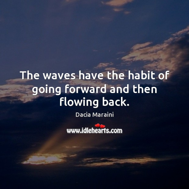 The waves have the habit of going forward and then flowing back. Dacia Maraini Picture Quote