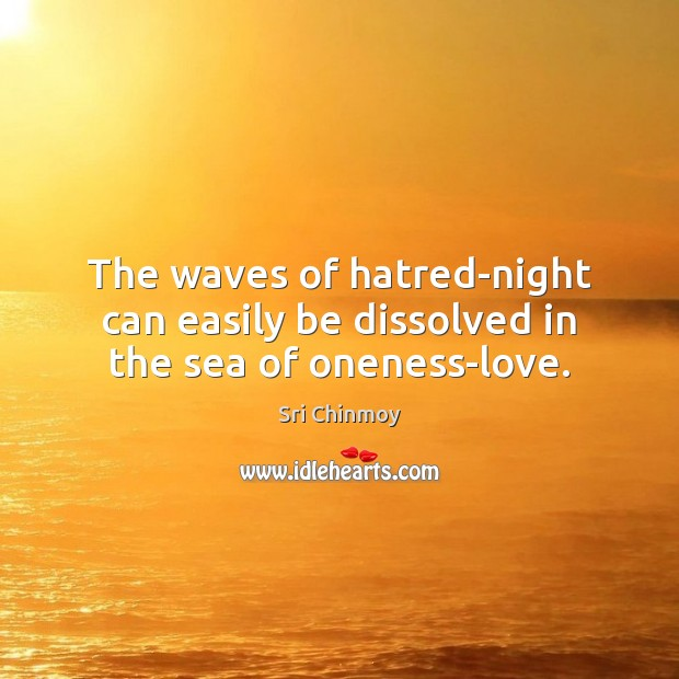The waves of hatred-night can easily be dissolved in the sea of oneness-love. Sri Chinmoy Picture Quote