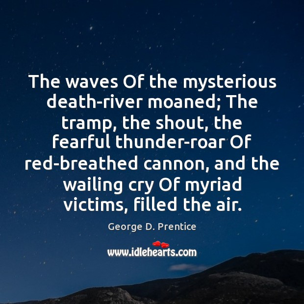 The waves Of the mysterious death-river moaned; The tramp, the shout, the Image