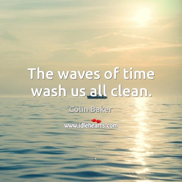 The waves of time wash us all clean. Image