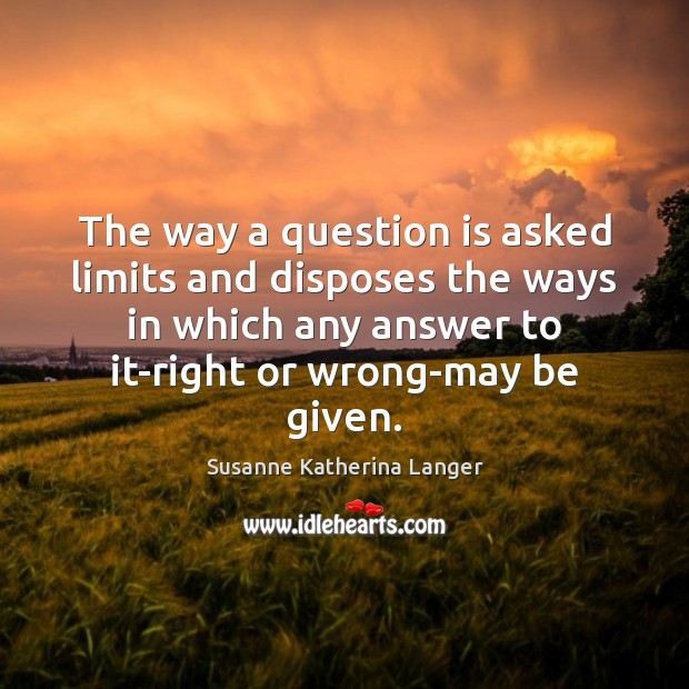 The way a question is asked limits and disposes the ways in Susanne Katherina Langer Picture Quote