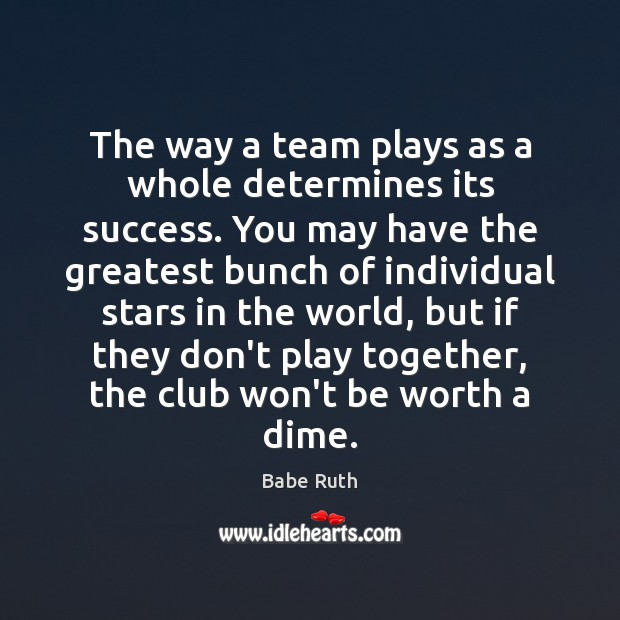 The way a team plays as a whole determines its success. You Babe Ruth Picture Quote