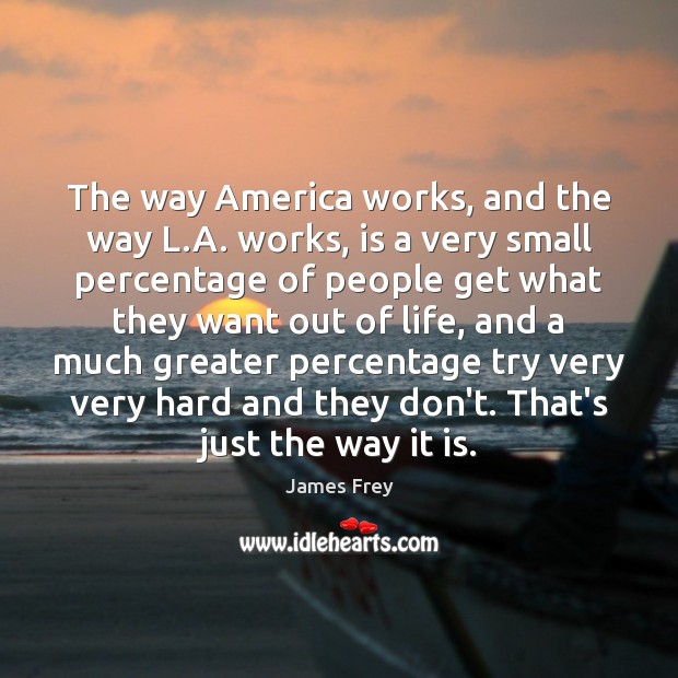 The way America works, and the way L.A. works, is a James Frey Picture Quote
