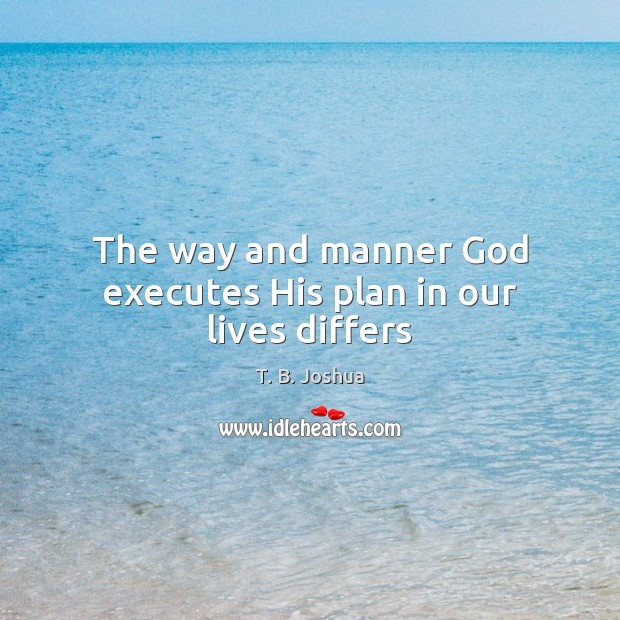 The way and manner God executes His plan in our lives differs T. B. Joshua Picture Quote
