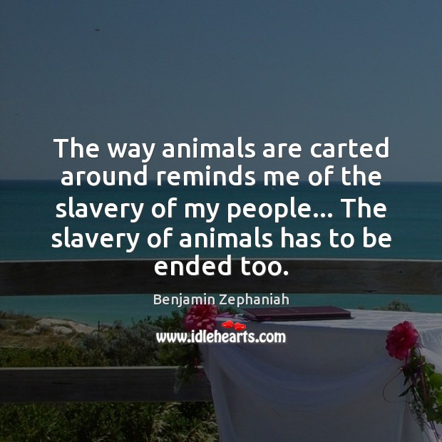 Image, The way animals are carted around reminds me of the slavery of