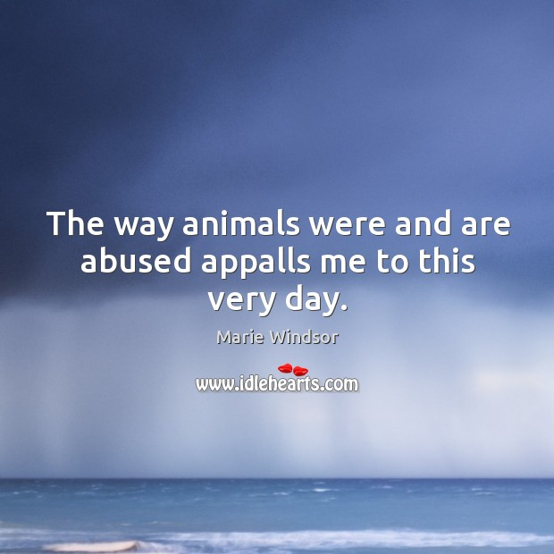 The way animals were and are abused appalls me to this very day. Marie Windsor Picture Quote