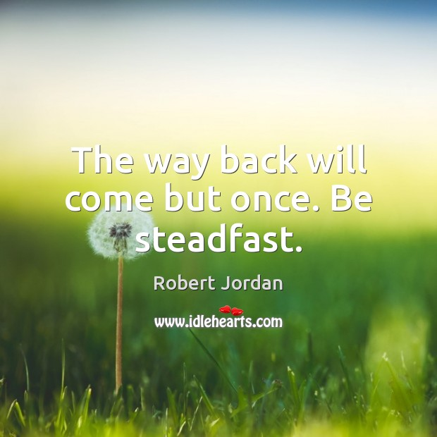 The way back will come but once. Be steadfast. Image