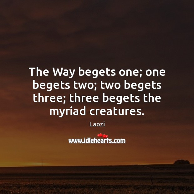 Image, The Way begets one; one begets two; two begets three; three begets the myriad creatures.
