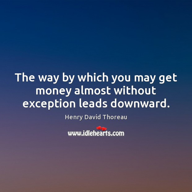 The way by which you may get money almost without exception leads downward. Image