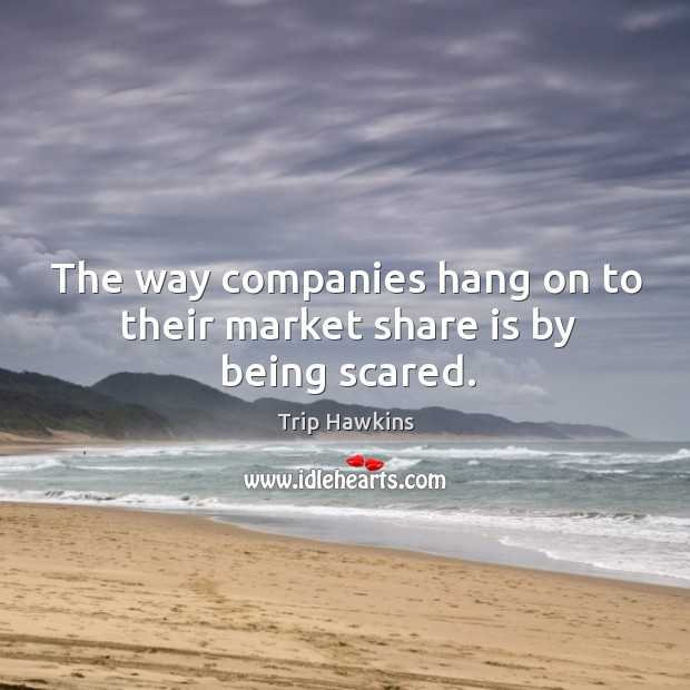 The way companies hang on to their market share is by being scared. Trip Hawkins Picture Quote