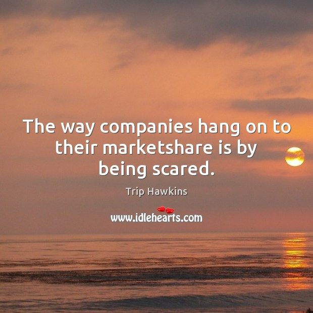 The way companies hang on to their marketshare is by being scared. Trip Hawkins Picture Quote