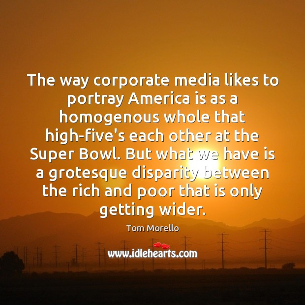 The way corporate media likes to portray America is as a homogenous Tom Morello Picture Quote