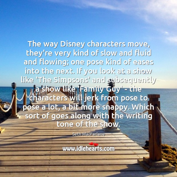 The way Disney characters move, they're very kind of slow and fluid Seth MacFarlane Picture Quote