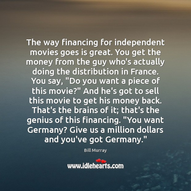 Image, The way financing for independent movies goes is great. You get the