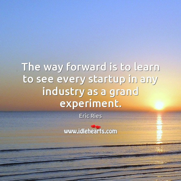 The way forward is to learn to see every startup in any industry as a grand experiment. Eric Ries Picture Quote