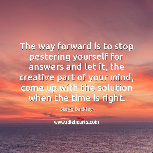 Steve Backley Picture Quote image saying: The way forward is to stop pestering yourself for answers and let