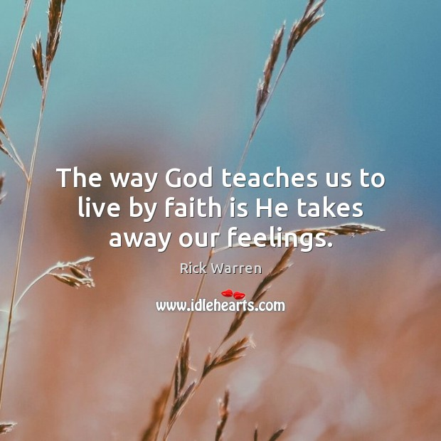 The way God teaches us to live by faith is He takes away our feelings. Image