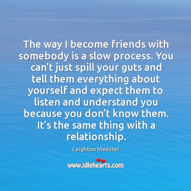 The way I become friends with somebody is a slow process. You can't just spill your guts and Image