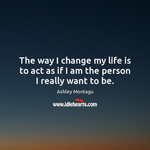 Image, The way I change my life is to act as if I am the person I really want to be.
