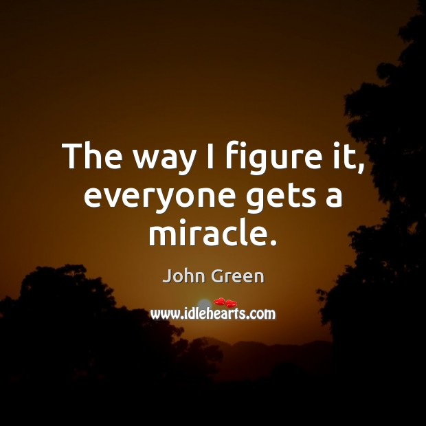 The way I figure it, everyone gets a miracle. John Green Picture Quote