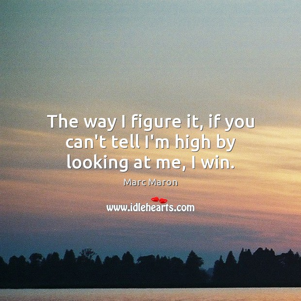 The way I figure it, if you can't tell I'm high by looking at me, I win. Marc Maron Picture Quote
