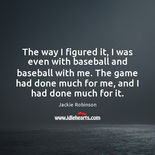 The way I figured it, I was even with baseball and baseball Image
