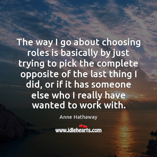 The way I go about choosing roles is basically by just trying Anne Hathaway Picture Quote