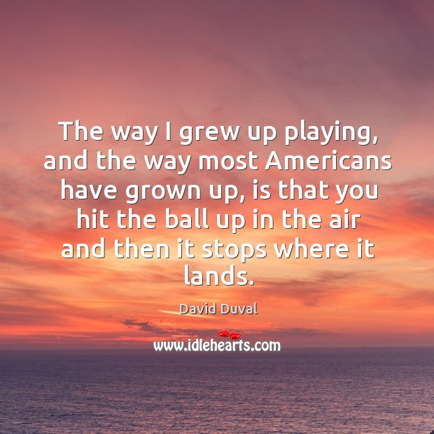 The way I grew up playing, and the way most americans have grown up David Duval Picture Quote