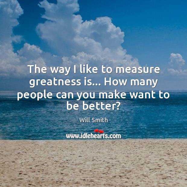 The way I like to measure greatness is… How many people can you make want to be better? Image