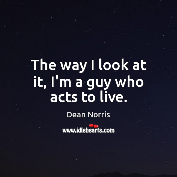 Dean Norris Picture Quote image saying: The way I look at it, I'm a guy who acts to live.
