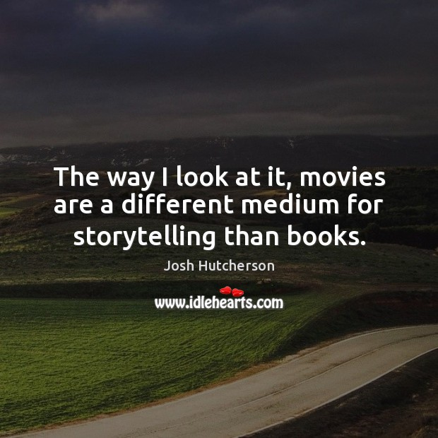 The way I look at it, movies are a different medium for storytelling than books. Josh Hutcherson Picture Quote