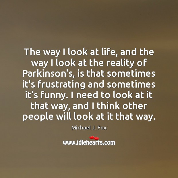 The way I look at life, and the way I look at Michael J. Fox Picture Quote