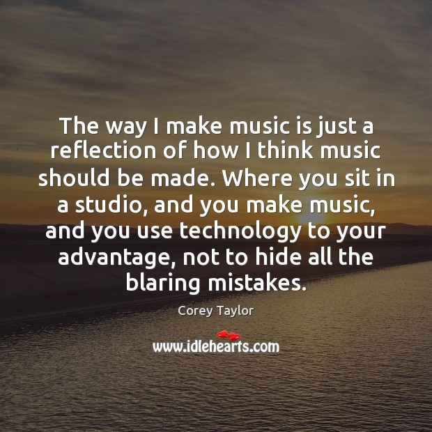 The way I make music is just a reflection of how I Corey Taylor Picture Quote