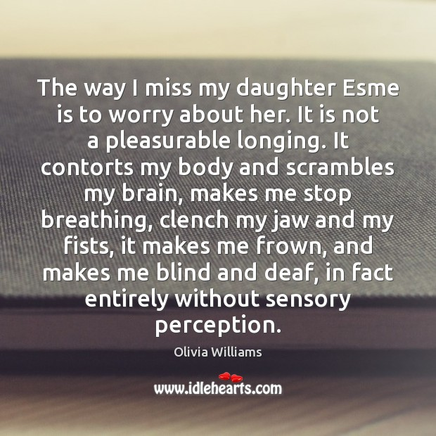 The way I miss my daughter Esme is to worry about her. Olivia Williams Picture Quote