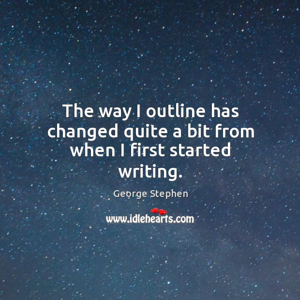 The way I outline has changed quite a bit from when I first started writing. George Stephen Picture Quote