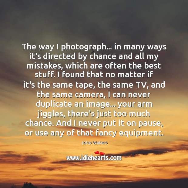 The way I photograph… in many ways it's directed by chance and John Waters Picture Quote