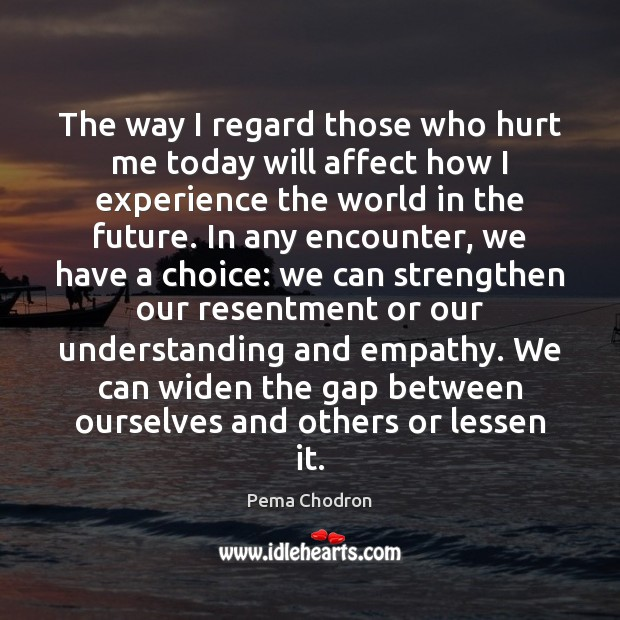 The way I regard those who hurt me today will affect how Image