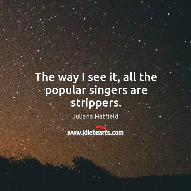 Image, The way I see it, all the popular singers are strippers.