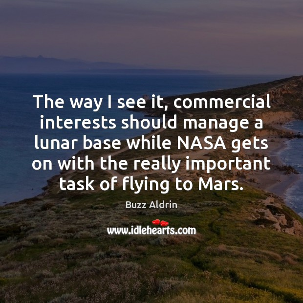 The way I see it, commercial interests should manage a lunar base Buzz Aldrin Picture Quote